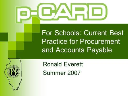 For Schools: Current Best Practice for Procurement and Accounts Payable Ronald Everett Summer 2007.