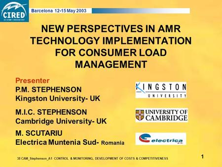NEW PERSPECTIVES IN AMR TECHNOLOGY IMPLEMENTATION FOR CONSUMER LOAD MANAGEMENT M.I.C. STEPHENSON Cambridge University- UK Barcelona 12-15 May 2003 38 CAM_Stephenson_A1.