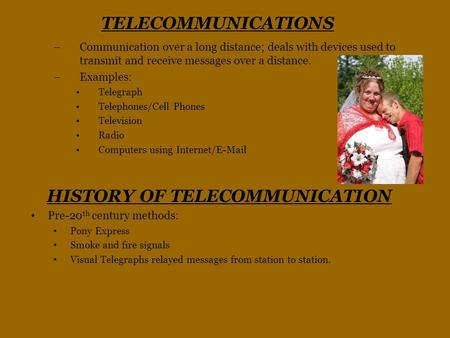 TELECOMMUNICATIONS –Communication over a long distance; deals with devices used to transmit and receive messages over a distance. –Examples: Telegraph.