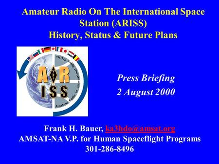 Amateur Radio On The International Space Station (ARISS) History, Status & Future Plans Press Briefing 2 August 2000 Frank H. Bauer,