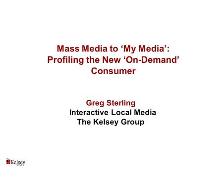 Mass Media to 'My Media': Profiling the <strong>New</strong> 'On-Demand' Consumer Greg Sterling Interactive Local Media The Kelsey Group.