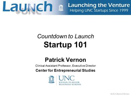 1 Countdown to Launch Startup 101 Patrick Vernon Clinical Assistant Professor, Executive Director Center for Entrepreneurial Studies ©2013 Patrick Vernon.