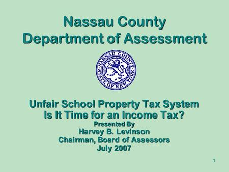 1 Nassau County Department of Assessment Unfair School Property Tax System Is It Time for an Income Tax? Presented By Harvey B. Levinson Chairman, Board.