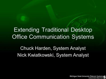 Extending Traditional Desktop Office Communication Systems Chuck Harden, System Analyst Nick Kwiatkowski, System Analyst.