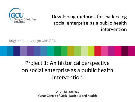 Developing methods for evidencing social enterprise as a public health intervention Project 1: An historical perspective on social enterprise as a public.