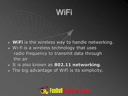 WiFi  WiFi is the wireless way to handle networking.  Wi-fi is a wireless technology that uses radio frequency to transmit data through radio frequency.