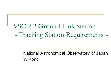 VSOP-2 Ground Link Station - Tracking Station Requirements - National Astronomical Observatory of Japan Y. Kono.
