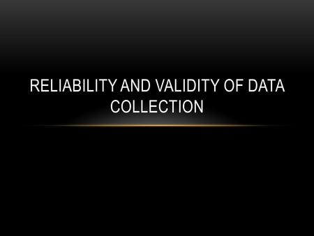 RELIABILITY AND VALIDITY OF DATA COLLECTION. RELIABILITY OF MEASUREMENT Measurement is reliable when it yields the same values across repeated measures.
