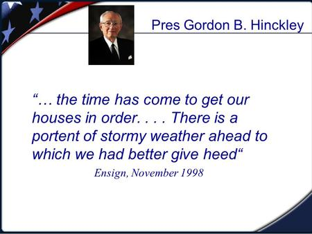 "Pres Gordon B. Hinckley ""… the time has come to get our houses in order.... There is a portent of stormy weather ahead to which we had better give heed"""