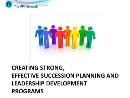 CREATING STRONG, EFFECTIVE SUCCESSION PLANNING AND LEADERSHIP DEVELOPMENT PROGRAMS.