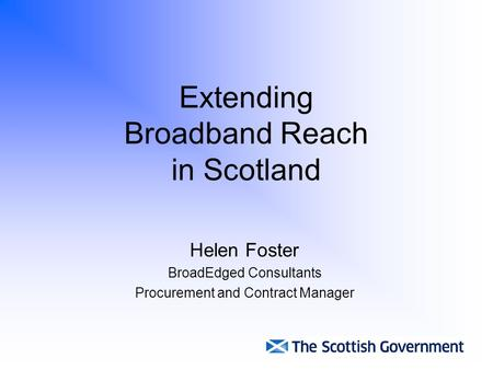 Extending Broadband Reach in Scotland Helen Foster BroadEdged Consultants Procurement and Contract Manager.