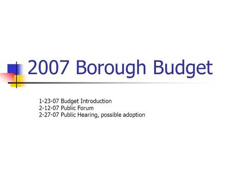 2007 Borough Budget 1-23-07 Budget Introduction 2-12-07 Public Forum 2-27-07 Public Hearing, possible adoption.