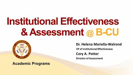 Institutional Effectiveness & B-CU Dr. Helena Mariella-Walrond VP of Institutional Effectiveness Cory A. Potter Director of Assessment Academic.