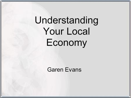 Understanding Your Local Economy Garen Evans. Outline –Anatomy of a local economy –Data Demographics Economics Fiscal –Issues Commuting Health.