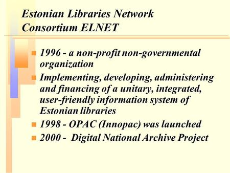 Estonian Libraries Network Consortium ELNET n 1996 - a non-profit non-governmental organization n Implementing, developing, administering and financing.