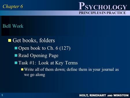 HOLT, RINEHART AND WINSTON P SYCHOLOGY PRINCIPLES IN PRACTICE Bell Work Get books, folders Open book to Ch. 6 (127) Read Opening Page Task #1: Look at.