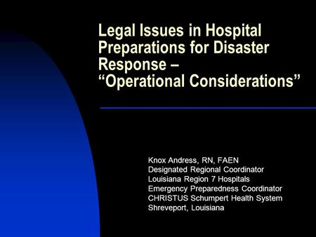 "Legal Issues in Hospital Preparations for Disaster Response – ""Operational Considerations"" Knox Andress, RN, FAEN Designated Regional Coordinator Louisiana."