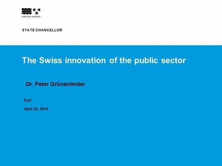 STAATSSCHREIBER STATE CHANCELLOR The Swiss innovation of the public sector Kyiv April 22, 2015 STATE CHANCELLOR Dr. Peter Grünenfelder.