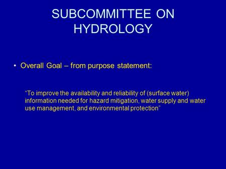 "SUBCOMMITTEE ON HYDROLOGY Overall Goal – from purpose statement: ""To improve the availability and reliability of (surface water) information needed for."