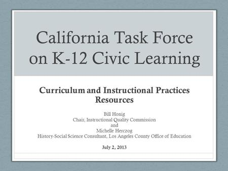 California Task Force on K-12 Civic Learning Curriculum and Instructional Practices Resources Bill Honig Chair, Instructional Quality Commission and Michelle.