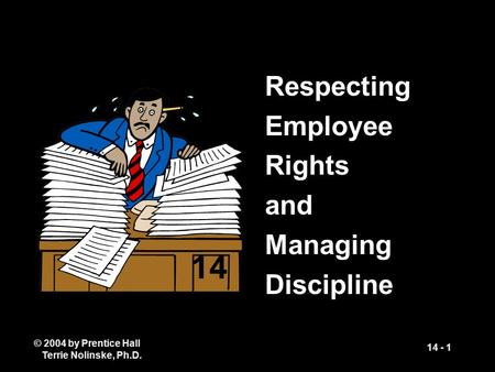 © 2004 by Prentice Hall Terrie Nolinske, Ph.D. 14 - 1 Respecting Employee Rights and Managing Discipline 14.