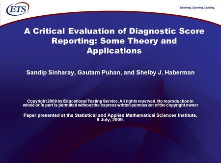 A Critical Evaluation of Diagnostic Score Reporting: Some Theory and Applications Sandip Sinharay, Gautam Puhan, and Shelby J. Haberman Copyright 2009.
