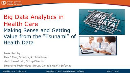 "Big Data Analytics in Health Care Making Sense and Getting Value from the ""Tsunami"" of Health Data Presented by: Alex J Mair, Director, Architecture Mark."