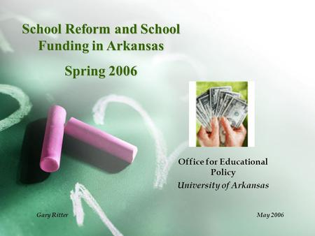 School Reform and School Funding in Arkansas Spring 2006 Office for Educational Policy University of Arkansas Gary Ritter May 2006.