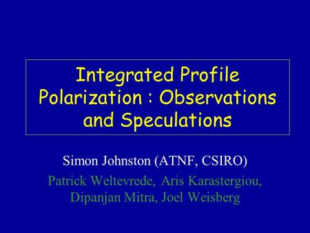 Integrated Profile Polarization : Observations and Speculations Simon Johnston (ATNF, CSIRO) Patrick Weltevrede, Aris Karastergiou, Dipanjan Mitra, Joel.