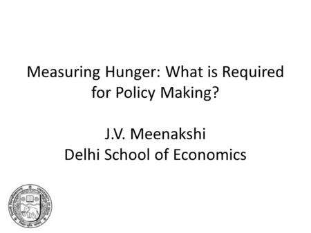 Measuring Hunger: What is Required for Policy Making? J.V. Meenakshi Delhi School of Economics.