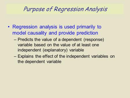 Purpose of Regression Analysis Regression analysis is used primarily to model causality and provide prediction –Predicts the value of a dependent (response)