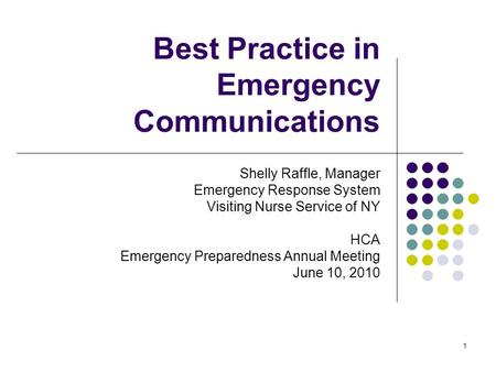 1 Best Practice in Emergency Communications Shelly Raffle, Manager Emergency Response System Visiting Nurse Service of NY HCA Emergency Preparedness Annual.