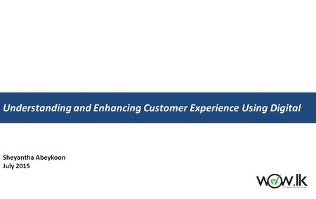 Sheyantha Abeykoon July 2015 Understanding and Enhancing Customer Experience Using Digital.