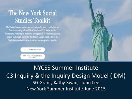 NYCSS Summer Institute C3 Inquiry & the Inquiry Design Model (IDM) SG Grant, Kathy Swan, John Lee New York Summer Institute June 2015 NYCSS Summer Institute.