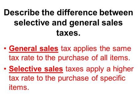 Describe the difference between selective and general sales taxes.