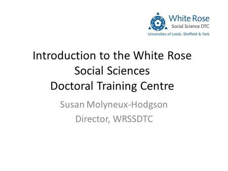 Introduction to the White Rose Social Sciences Doctoral Training Centre Susan Molyneux-Hodgson Director, WRSSDTC.