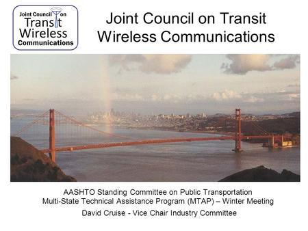 Joint Council on Transit Wireless Communications AASHTO Standing Committee on Public Transportation Multi-State Technical Assistance Program (MTAP) – Winter.