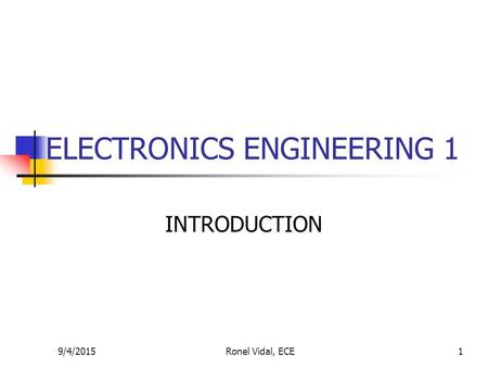 9/4/2015Ronel Vidal, ECE1 ELECTRONICS ENGINEERING 1 INTRODUCTION.