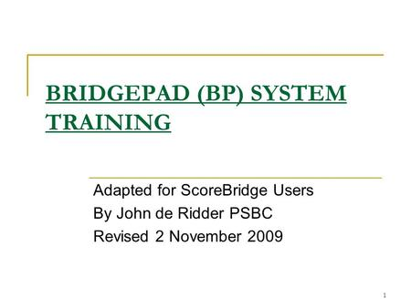 1 BRIDGEPAD (BP) SYSTEM TRAINING Adapted for ScoreBridge Users By John de Ridder PSBC Revised 2 November 2009.