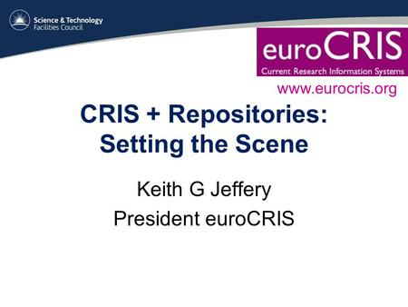 CRIS + Repositories: Setting the Scene Keith G Jeffery President euroCRIS www.eurocris.org.