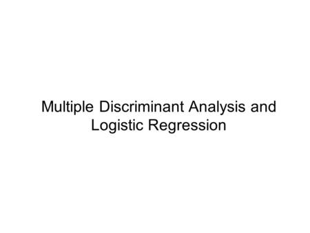 Multiple Discriminant Analysis and Logistic Regression.
