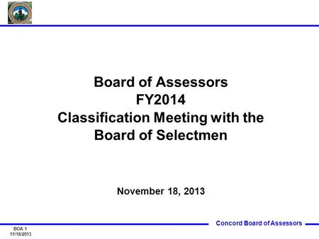 Concord Board of Assessors BOA 1 11/18/2013 Board of Assessors FY2014 Classification Meeting with the Board of Selectmen November 18, 2013.