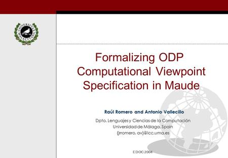 Formalizing ODP Computational Viewpoint Specification in Maude Raúl Romero and Antonio Vallecillo EDOC 2004 Dpto. Lenguajes y Ciencias de la Computación.