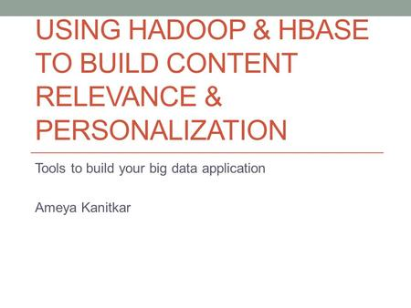 USING HADOOP & HBASE TO BUILD CONTENT RELEVANCE & PERSONALIZATION Tools to build your big data application Ameya Kanitkar.