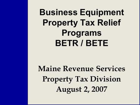 Business Equipment Property Tax Relief Programs BETR / BETE Maine Revenue Services Property Tax Division August 2, 2007.