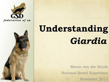 Understanding Maren von der Heyde National Breed Supervisor November 2011 Giardia.