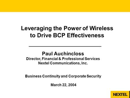 1 Leveraging the Power of Wireless to Drive BCP Effectiveness Paul Auchincloss Director, Financial & Professional Services Nextel Communications, Inc.