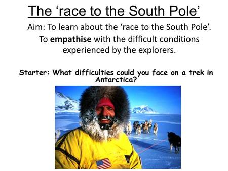 The 'race to the South Pole' Aim: To learn about the 'race to the South Pole'. To empathise with the difficult conditions experienced by the explorers.