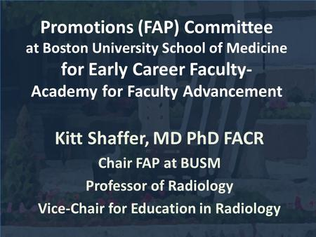 Promotions (FAP) Committee at Boston University School of Medicine for Early Career Faculty- Academy for Faculty Advancement Kitt Shaffer, MD PhD FACR.
