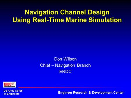 US Army Corps of Engineers Engineer Research & Development Center Navigation Channel Design Using Real-Time Marine Simulation Don Wilson Chief – Navigation.